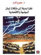 نظرة بديلة إلى مشكلات لبنان السياسية والإقتصادية