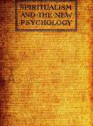Spiritualism and the New Psychology An Explanation of Spiritualist Phenomena and Beliefs in Terms of Modern Knowledge