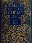 Hurlbut's Life of Christ For Young and Old A Complete Life of Christ Written in Simple Language, Based on the Gospel Narrative