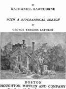 The Complete Works of Nathaniel Hawthorne, Appendix to Volume XII: Tales, Sketches, and other Papers by Nathaniel Hawthorne with a Biographical Sketch by George Parsons Lathrop Biographical Sketch of Nathaniel Hawthorne