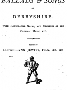 The Ballads & Songs of Derbyshire With Illustrative Notes, and Examples of the Original Music, etc.