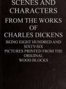 Scenes and Characters from the Works of Charles Dickens Being Eight Hundred and Sixty-six Pictures Printed From the Original Wood Blocks