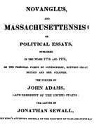 Novanglus, and Massachusettensis or Political Essays, Published in the Years 1774 and 1775, on the Principal Points of Controversy, between Great Britain and Her Colonies