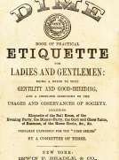 Beadle's Dime Book of Practical Etiquette for Ladies and Gentlemen Being a Guide to True Gentility and Good-Breeding, and a Complete Directory to the Usages and Observances of Society