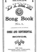 Beadle's Dime Song Book No. 1 A Collection of New and Popular Comic and Sentimental Songs.