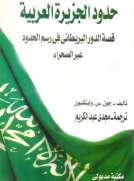 حدود الجزيرة العربية-قصة الدور البريطاني في رسم الحدود عبر الصحراء
