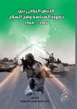 الجيش العراقي بين خطورة السياسة وشح السلاح (1958-1921)