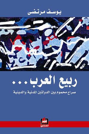 ربيع العرب - صراع محموم بين الدولتين المدنية والدينية