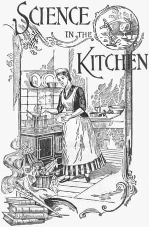 Science in the Kitchen A Scientific Treatise On Food Substances and Their Dietetic Properties, Together with a Practical Explanation of the Principles of Healthful Cookery, and a Large Number of Original, Palatable, and Wholesome Recipes