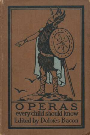 Operas Every Child Should Know Descriptions of the Text and Music of Some of the Most Famous Masterpieces