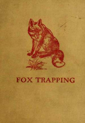 Fox Trapping: A Book of Instruction Telling How to Trap, Snare, Poison and Shoot