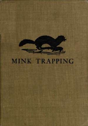 Mink Trapping: A Book of Instruction Giving Many Methods of Trapping A Valuable Book for Trappers.