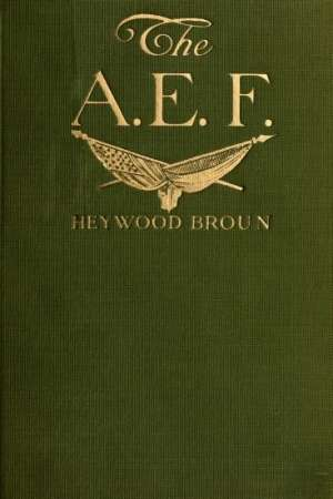 The A. E. F.: With General Pershing and the American Forces