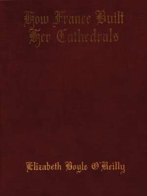 How France Built Her Cathedrals: A Study in the Twelfth and Thirteenth Centuries