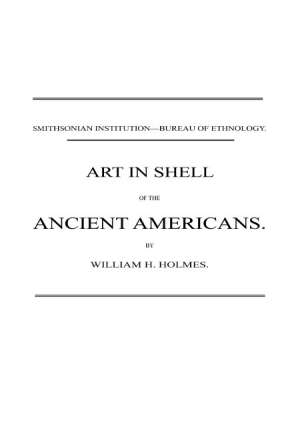 Art in Shell of the Ancient Americans Second annual report of the Bureau of Ethnology to the Secretary of the Smithsonian Institution, 1880-81, pages 179-306