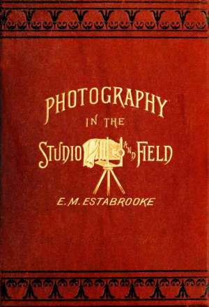 Photography in the Studio and in the Field A Practical Manual Designed as a Companion Alike to the Professional and the Amateur Photographer
