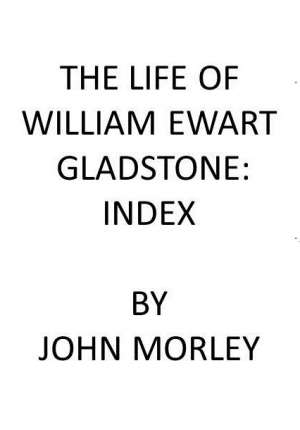 The Life of William Ewart Gladstone: Index