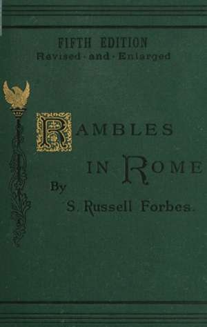 Rambles in Rome An Archaeological and Historical Guide to the Museums, Galleries, Villas, Churches, and Antiquities of Rome and the Campagna