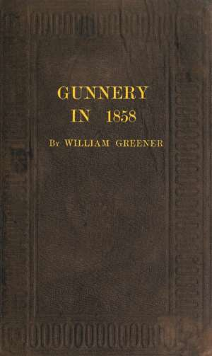 Gunnery in 1858 Being a Treatise on Rifles, Cannon, and Sporting Arms