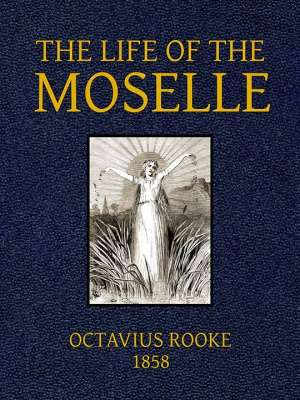 The Life of the Moselle From its source in the Vosges Mountains to its junction with the Rhine at Coblence