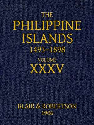 The Philippine Islands, 1493-1898, Volume 35, 1640-1649 Explorations by early navigators, descriptions of the islands and their peoples, their history and records of the catholic missions, as related in contemporaneous books and manuscripts, showing the