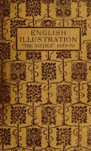 English Illustration 'The Sixties': 1855-70 With Numerous Illustrations by Ford Madox Brown; A. Boyd Houghton; Arthur Hughes; Charles Keene; M. J. Lawless; Lord Leighton, P. R.A.; Sir J. E. Millais, P. R.A.; G. Du Maurier; J. W. North, R.A.: G. J. Pinwell