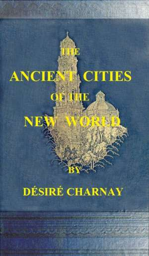 The Ancient Cities of the New World Being Travels and Explorations in Mexico and Central America From 1857-1882