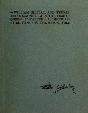 William Gilbert, and Terrestial Magnetism in the Time of Queen Elizabeth A Discourse
