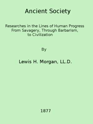Ancient Society Researches in the Lines of Human Progress from Savagery, through Barbarism to Civilization