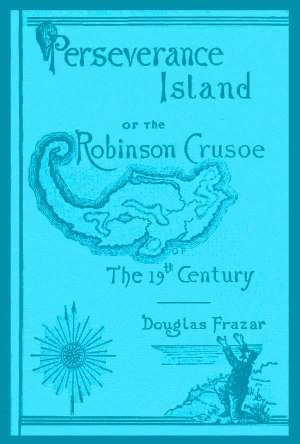 Perseverance Island Or, The Robinson Crusoe of the Nineteenth Century