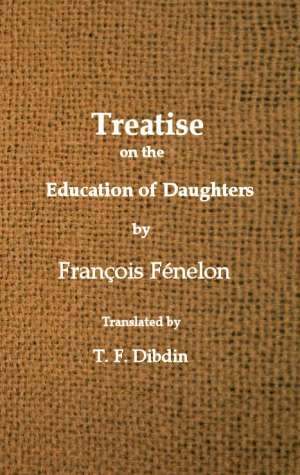 Fenelon's Treatise on the Education of Daughters Translated from the French, and Adapted to English Readers