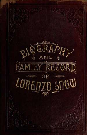 Biography and Family Record of Lorenzo Snow One of the Twelve Apostles of the Church of Jesus Christ of Latter-day Saints