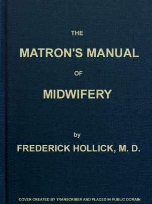The Matron's Manual of Midwifery, and the Diseases of Women During Pregnancy and in Childbed Being a Familiar and Practical Treatise, more especially intended for the Instruction of Females themselves, but adapted also for Popular Use among Students and P