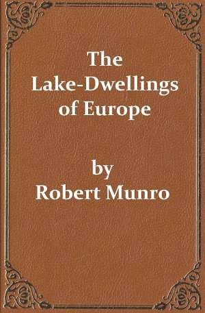 The Lake-Dwellings of Europe Being the Rhind Lectures in Archæology for 1888