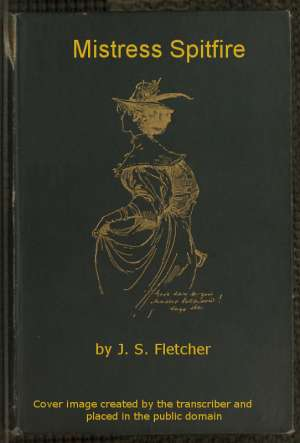 Mistress Spitfire A Plain Account of Certain Episodes in the History of Richard Coope, Gent., and of His Cousin, Mistress Alison French, at the Time of the Revolution, 1642-1644