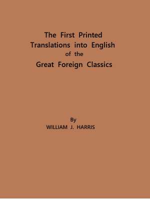 The First Printed Translations into English of the Great Foreign Classics A Supplement to Text-Books of English Literature
