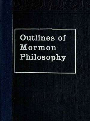 Outlines of Mormon Philosophy Or the Answers Given by the Gospel, as Revealed Through the Prophet Joseph Smith, to the Questions of Life