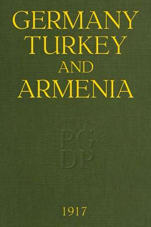 Germany, Turkey, and Armenia A Selection of Documentary Evidence Relating to the Armenian Atrocities from German and other Sources
