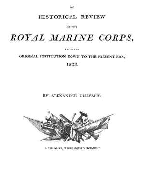 An Historical Review of the Royal Marine Corps, from its Original Institution down to the Present Era, 1803
