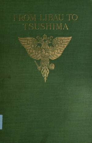 From Libau to Tsushima A narrative of the voyage of Admiral Rojdestvensky's fleet to eastern seas, including a detailed account of the Dogger Bank incident