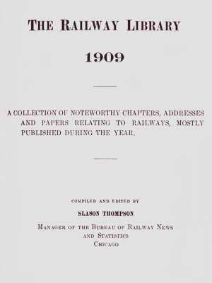 The Railway Library, 1909 A Collection of Noteworthy Chapters, Addresses, and Papers Relating to Railways, Mostly Published During the Year