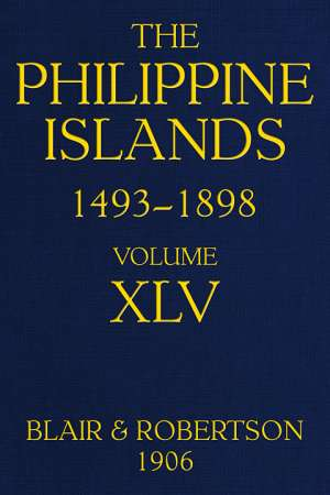 The Philippine Islands, 1493-1898, Volume XLV, 1736 Explorations by early navigators, descriptions of the islands and their peoples, their history and records of the catholic missions, as related in contemporaneous books and manuscripts, showing the polit